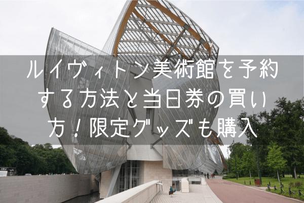 ルイヴィトン財団美術館に行ってきた!日本から予約する方法と予約できない時の当日券の買い方 行き方 入場料 限定グッズ価格付きレビュー