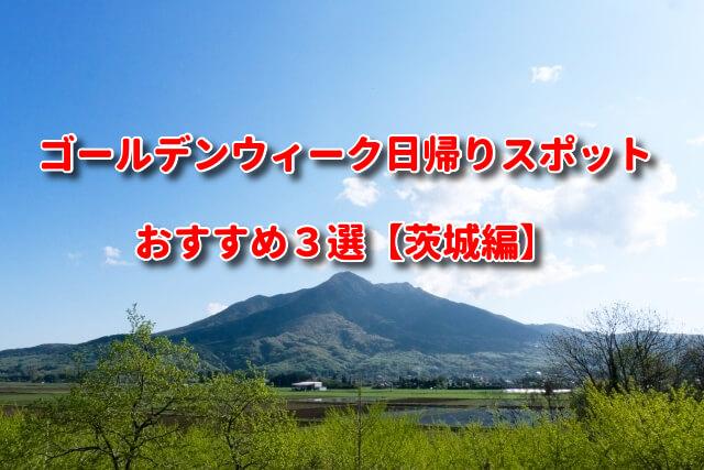 ゴールデンウィーク日帰りスポットおすすめ3選【茨城編】